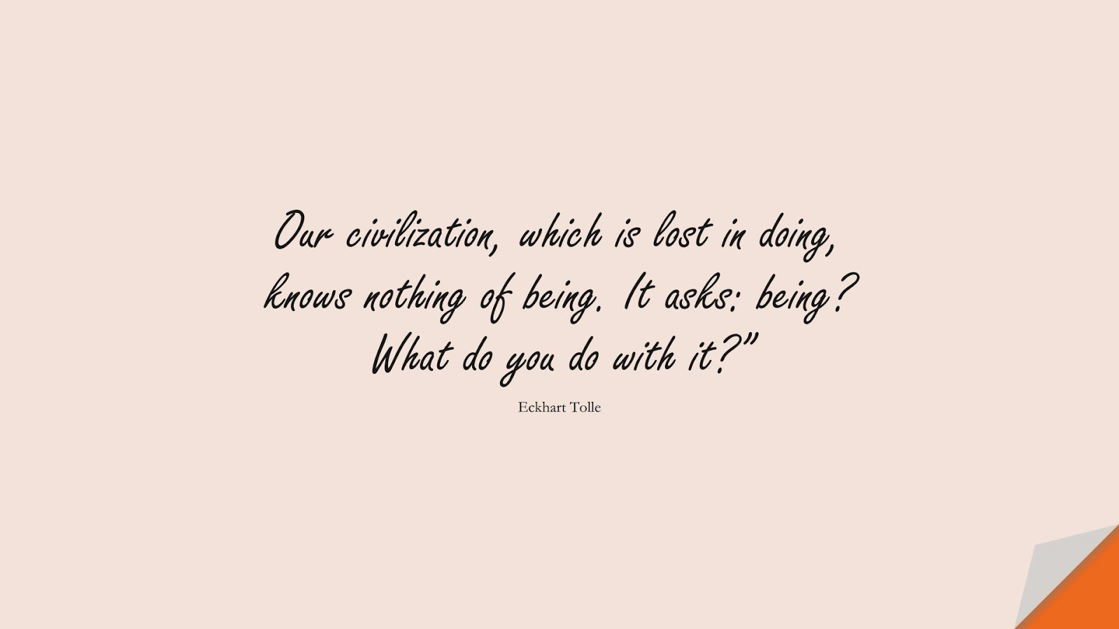 """Our civilization, which is lost in doing, knows nothing of being. It asks: being? What do you do with it?"""" (Eckhart Tolle);  #StressQuotes"""