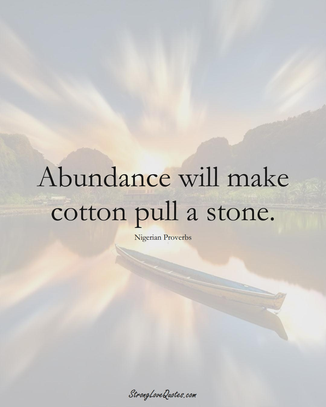 Abundance will make cotton pull a stone. (Nigerian Sayings);  #AfricanSayings