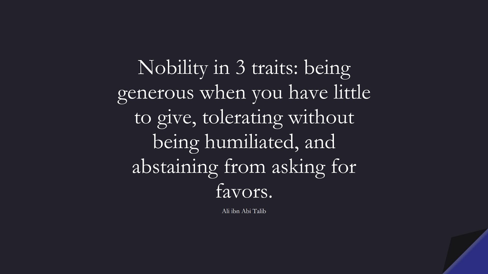 Nobility in 3 traits: being generous when you have little to give, tolerating without being humiliated, and abstaining from asking for favors. (Ali ibn Abi Talib);  #AliQuotes