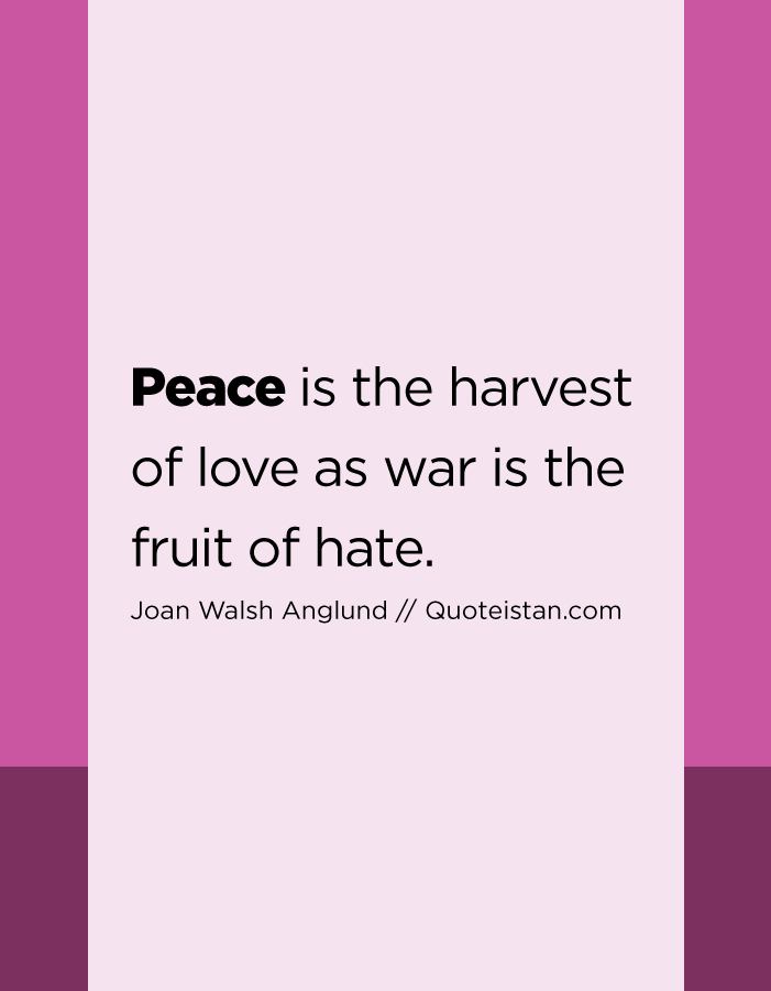 Peace is the harvest of love as war is the fruit of hate.