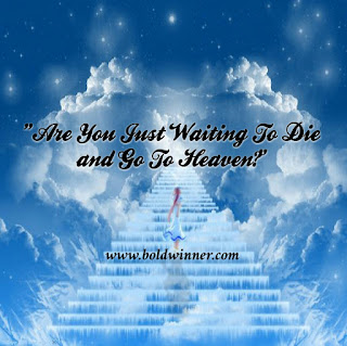 are you simply waiting to die and go to heaven?