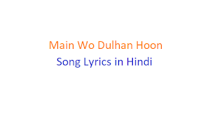 Main Wo Dulhan Hoon Song Lyrics in Hindi