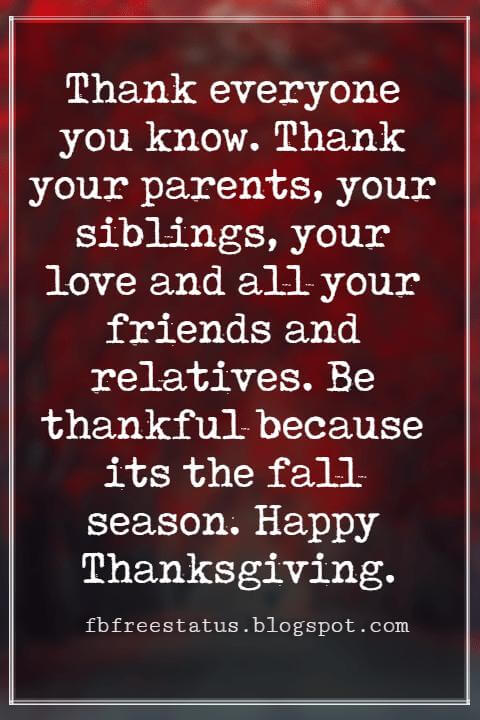 Thanksgiving Text Messages, Thank everyone you know. Thank your parents, your siblings, your love and all your friends and relatives. Be thankful because its the fall season. Happy Thanksgiving.