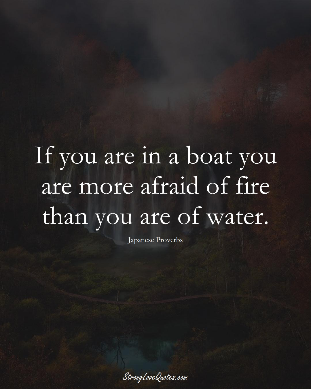 If you are in a boat you are more afraid of fire than you are of water. (Japanese Sayings);  #AsianSayings