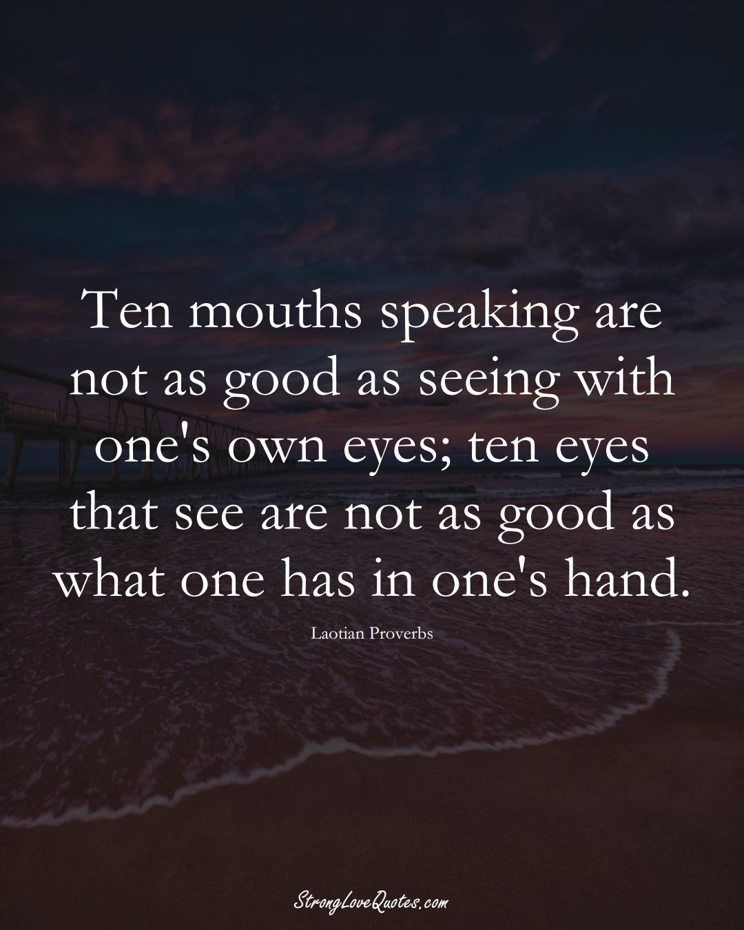 Ten mouths speaking are not as good as seeing with one's own eyes; ten eyes that see are not as good as what one has in one's hand. (Laotian Sayings);  #aVarietyofCulturesSayings