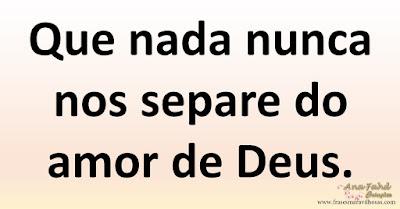 Que nada nunca nos separe do amor de Deus.