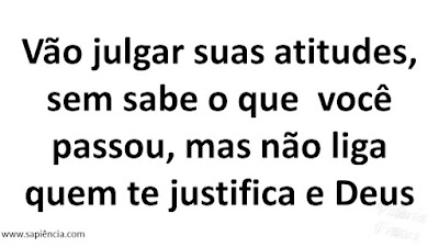 Vão julgar suas atitudes, sem sabe oq vc passou, mas não liga quem te justifica e Deus