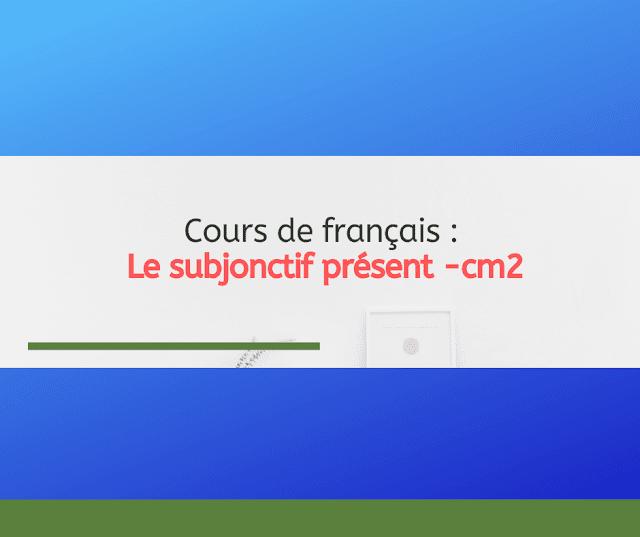 Cours de français : Le subjonctif présent -cm2