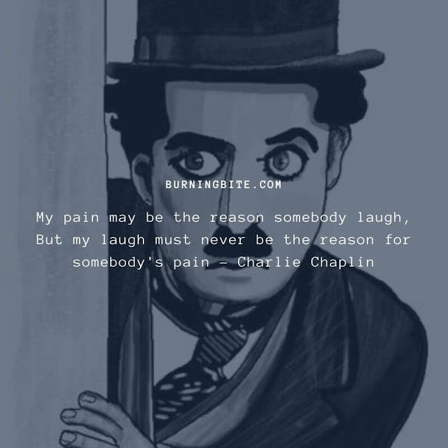 My pain may be the reason somebody laugh, But my laugh must never be the reason for somebody's pain - Charlie Chaplin