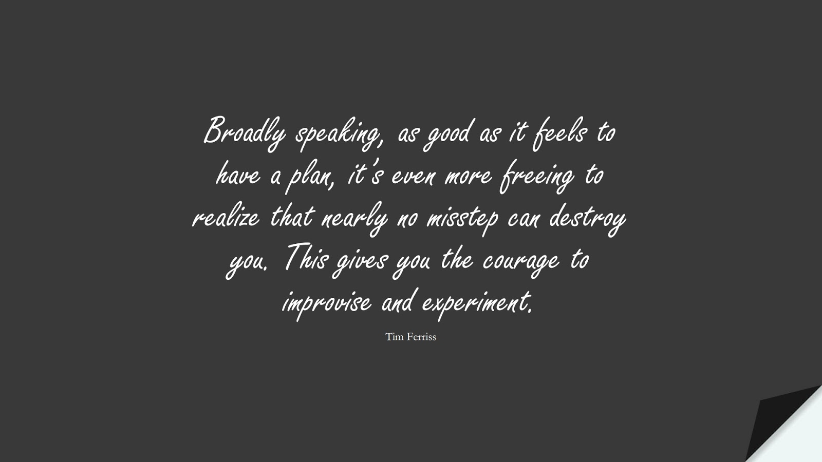 Broadly speaking, as good as it feels to have a plan, it's even more freeing to realize that nearly no misstep can destroy you. This gives you the courage to improvise and experiment. (Tim Ferriss);  #TimFerrissQuotes