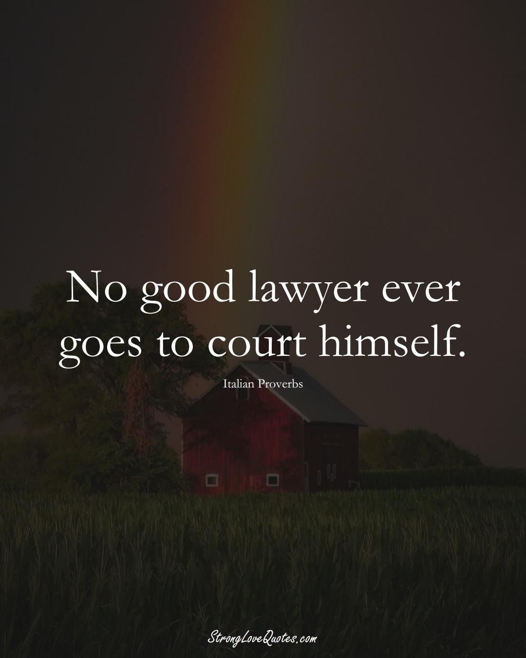 No good lawyer ever goes to court himself. (Italian Sayings);  #EuropeanSayings