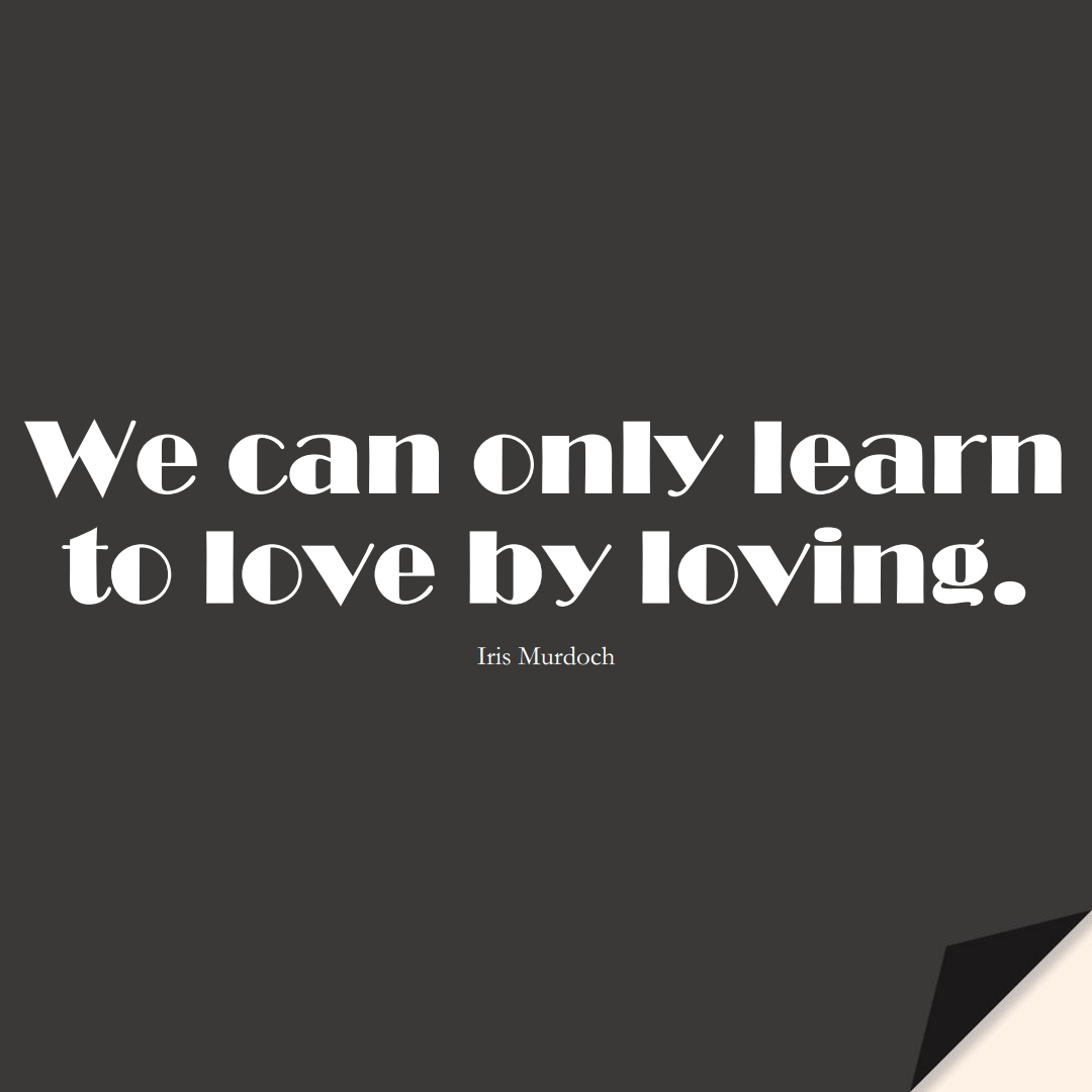 We can only learn to love by loving. (Iris Murdoch);  #LearningQuotes