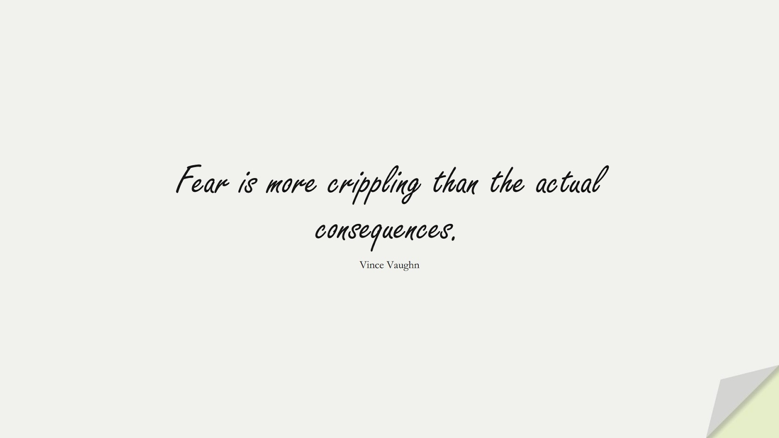 Fear is more crippling than the actual consequences. (Vince Vaughn);  #FearQuotes