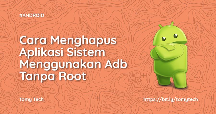 Cara Menghapus Aplikasi Sistem Menggunakan Adb Tanpa Root
