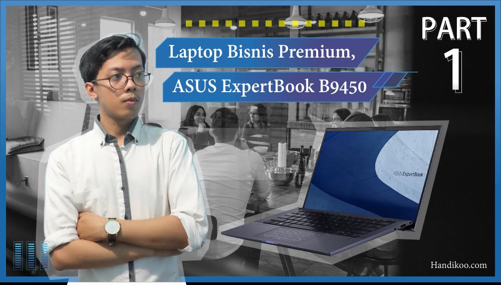 Si Laptop Bisnis Premium - ASUS ExpertBook B9450 (Part I)