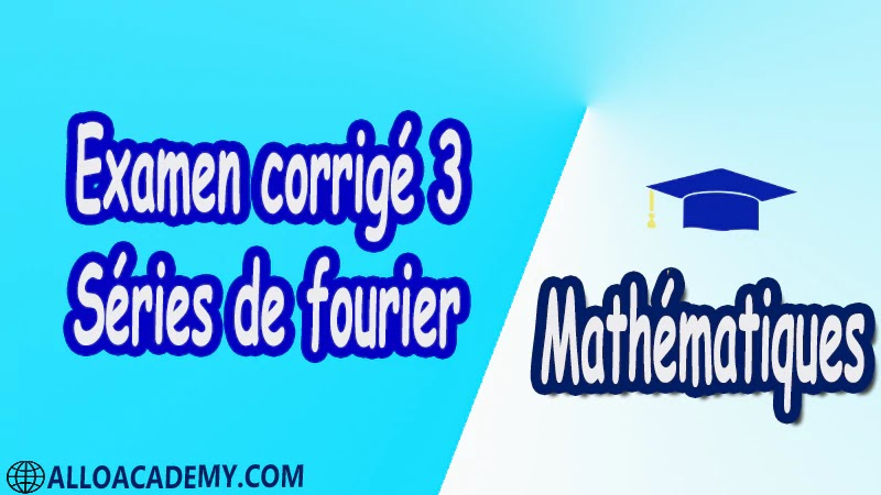 Examen corrigé 3 Séries de Fourier PDF Séries de fourier Mathématiques Maths Cours résumés exercices corrigés devoirs corrigés Examens corrigés Contrôle corrigé travaux dirigés td pdf