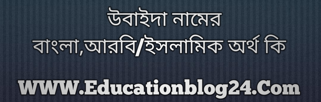 Ubaida name meaning in Bengali, উবাইদা নামের অর্থ কি, উবাইদা নামের বাংলা অর্থ কি, উবাইদা নামের ইসলামিক অর্থ কি, উবাইদা কি ইসলামিক /আরবি নাম