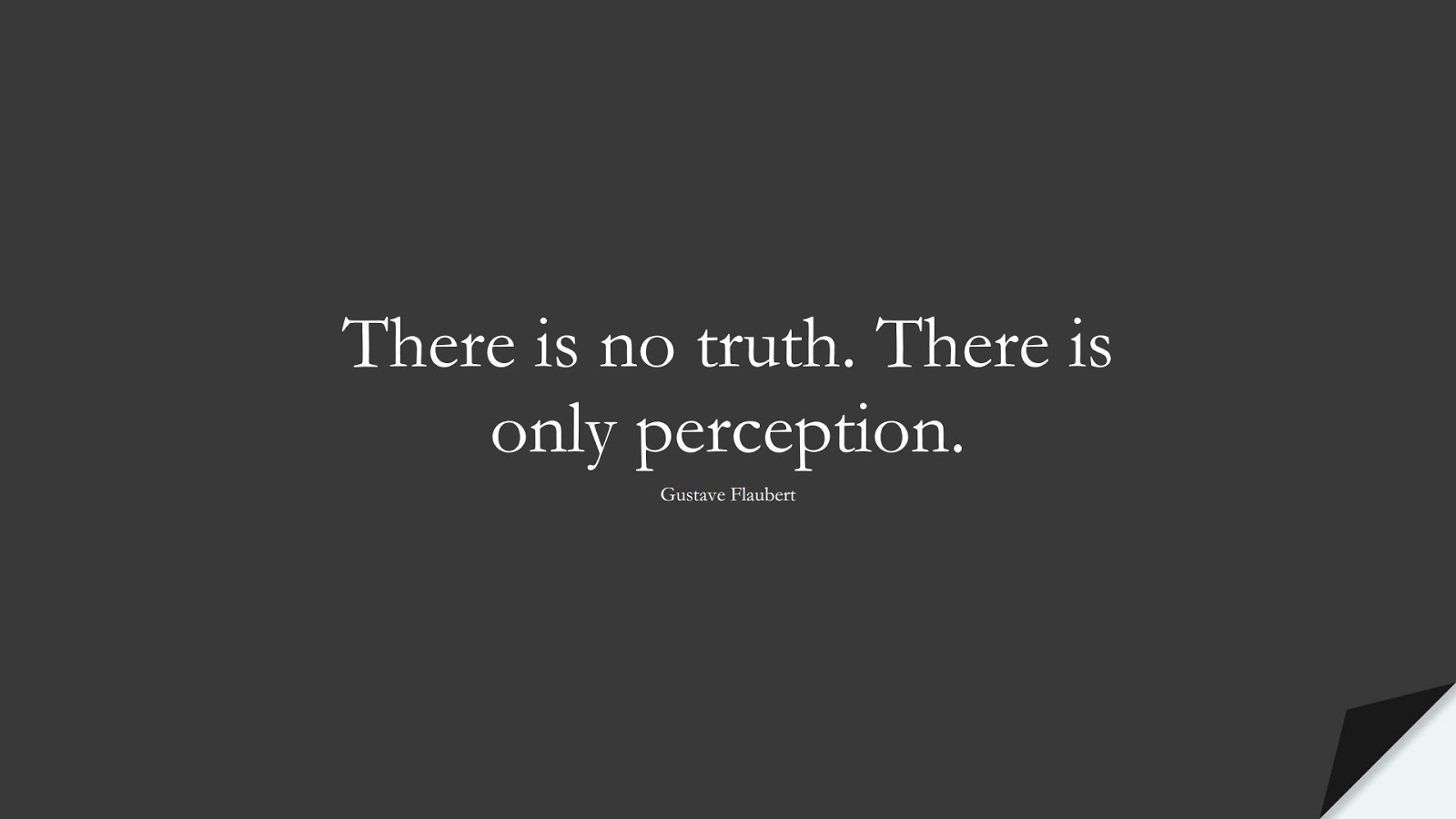 There is no truth. There is only perception. (Gustave Flaubert);  #ShortQuotes