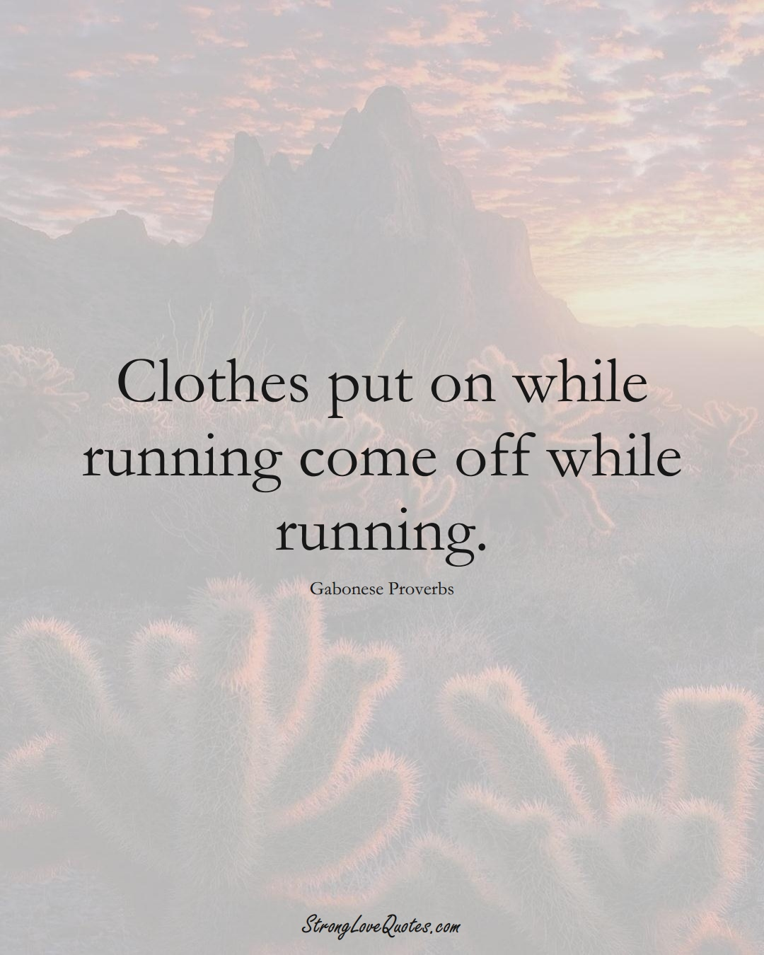 Clothes put on while running come off while running. (Gabonese Sayings);  #AfricanSayings
