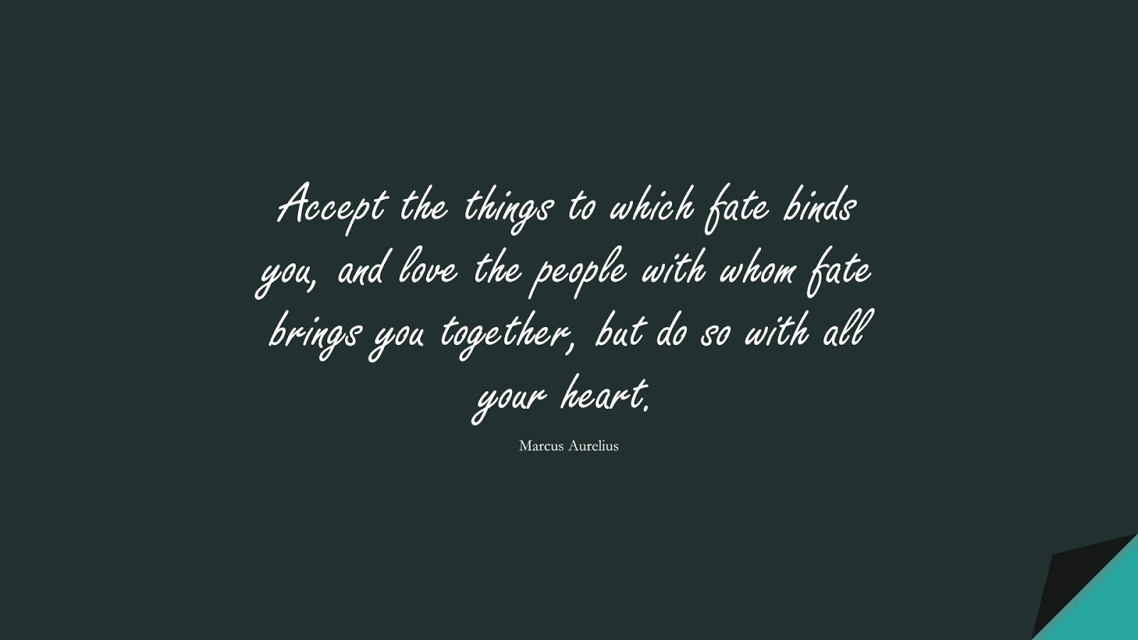 Accept the things to which fate binds you, and love the people with whom fate brings you together, but do so with all your heart. (Marcus Aurelius);  #MarcusAureliusQuotes
