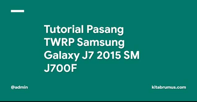 Tutorial Pasang TWRP Samsung Galaxy J7 2015 SM J700F