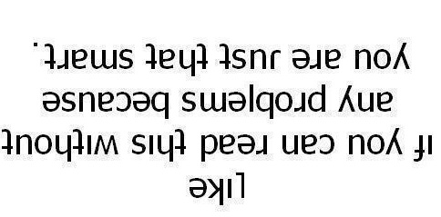 Life if you can read this without any problem because you are just that smart