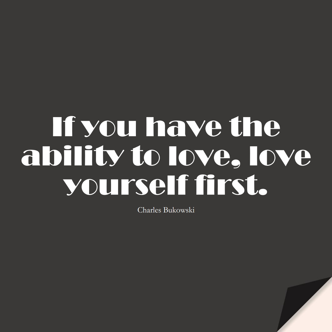 If you have the ability to love, love yourself first. (Charles Bukowski);  #InspirationalQuotes