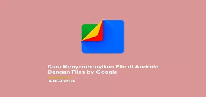 Cara Menyembunyikan File di Android Dengan Files by Google