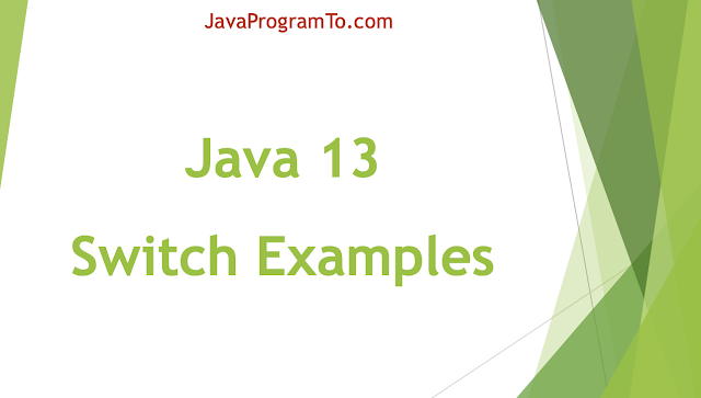 Java Switch Expressions Examples (+Java 13, 12 Vs All Java Older Versions Switch Programs)