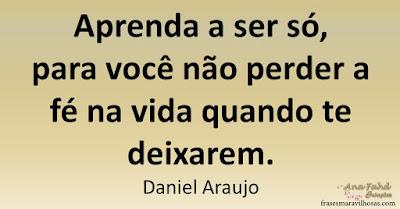 Aprenda a ser só, para você não perder a fé na vida quando te deixarem. Daniel Araujo