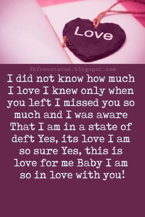 Love Text Messages, I did not know how much I love I knew only when you left I missed you so much and I was aware That I am in a state of deft Yes, its love I am so sure Yes, this is love for me Baby I am so in love with you!