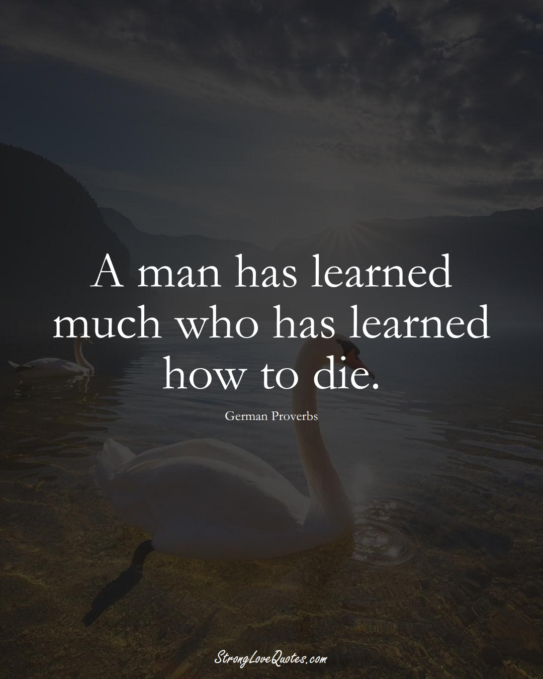 A man has learned much who has learned how to die. (German Sayings);  #EuropeanSayings