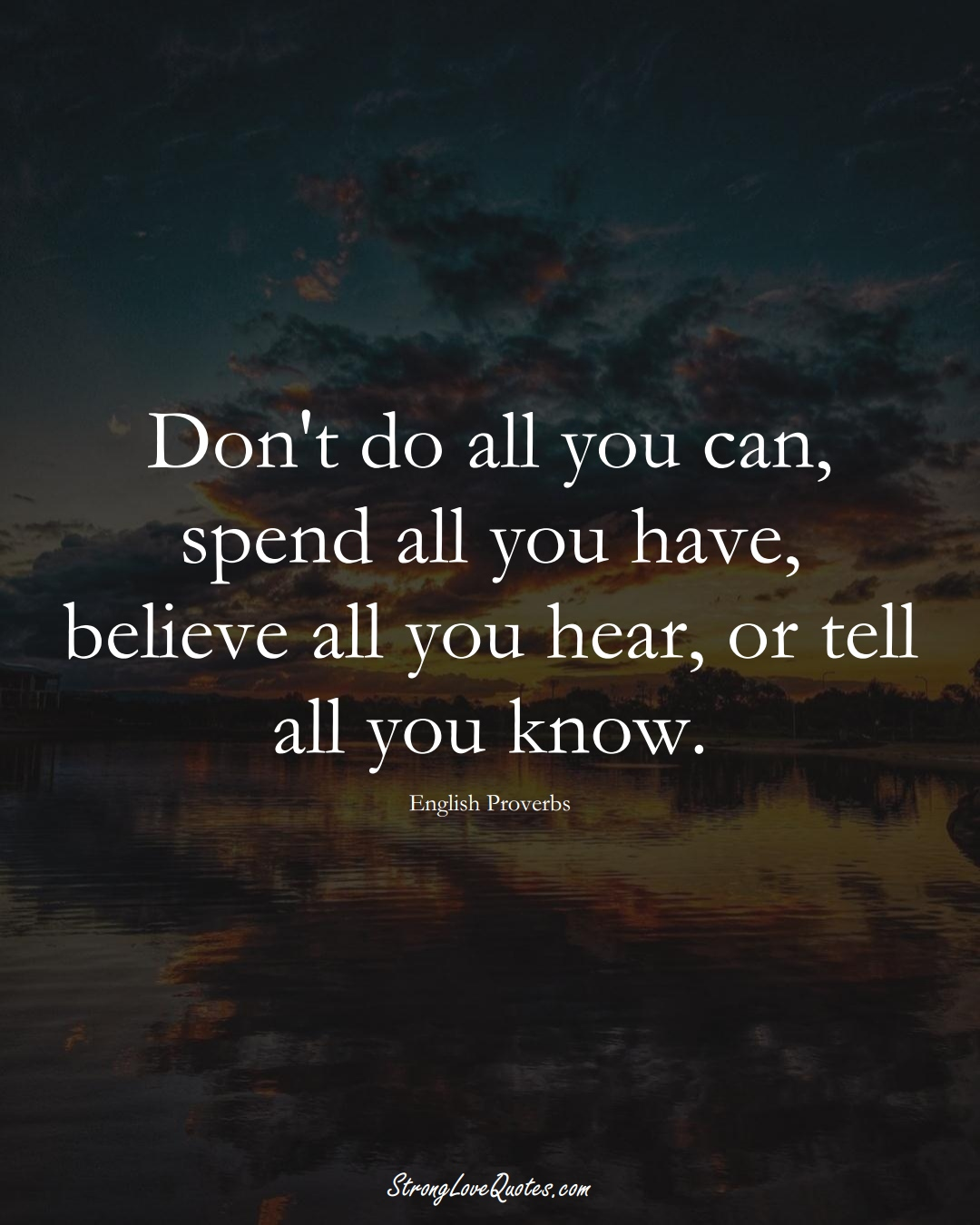 Don't do all you can, spend all you have, believe all you hear, or tell all you know. (English Sayings);  #EuropeanSayings