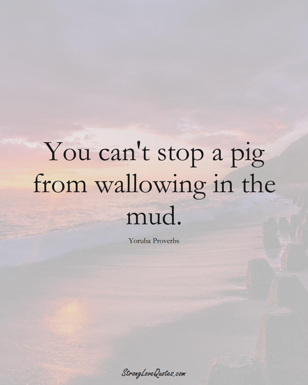 You can't stop a pig from wallowing in the mud. (Yoruba Sayings);  #aVarietyofCulturesSayings