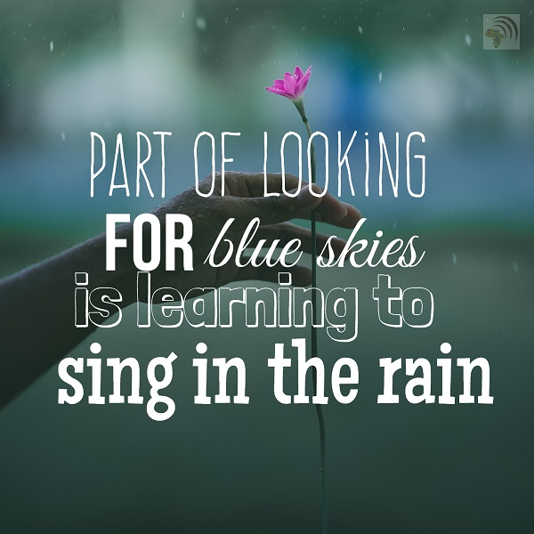 Part of looking for blue skies is learning to sing in the rain
