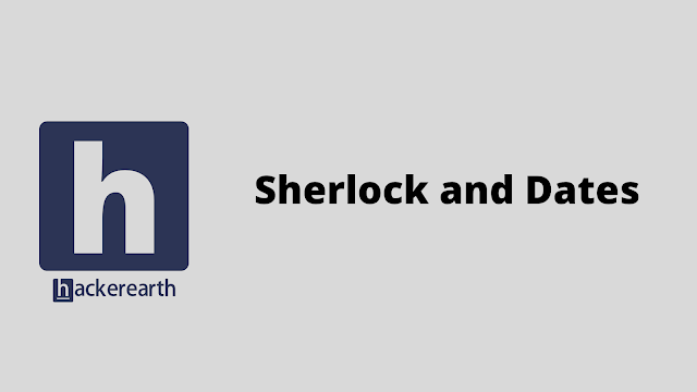 HackerEarth Sherlock and Dates problem solution