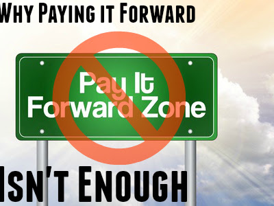 Why Paying it Forward Isn't Enough
