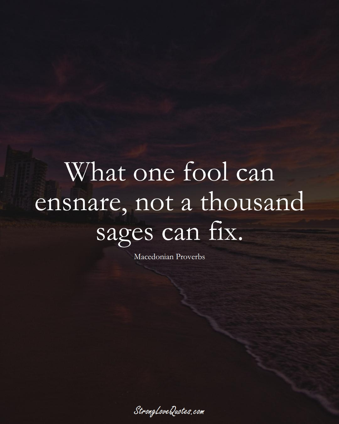 What one fool can ensnare, not a thousand sages can fix. (Macedonian Sayings);  #EuropeanSayings