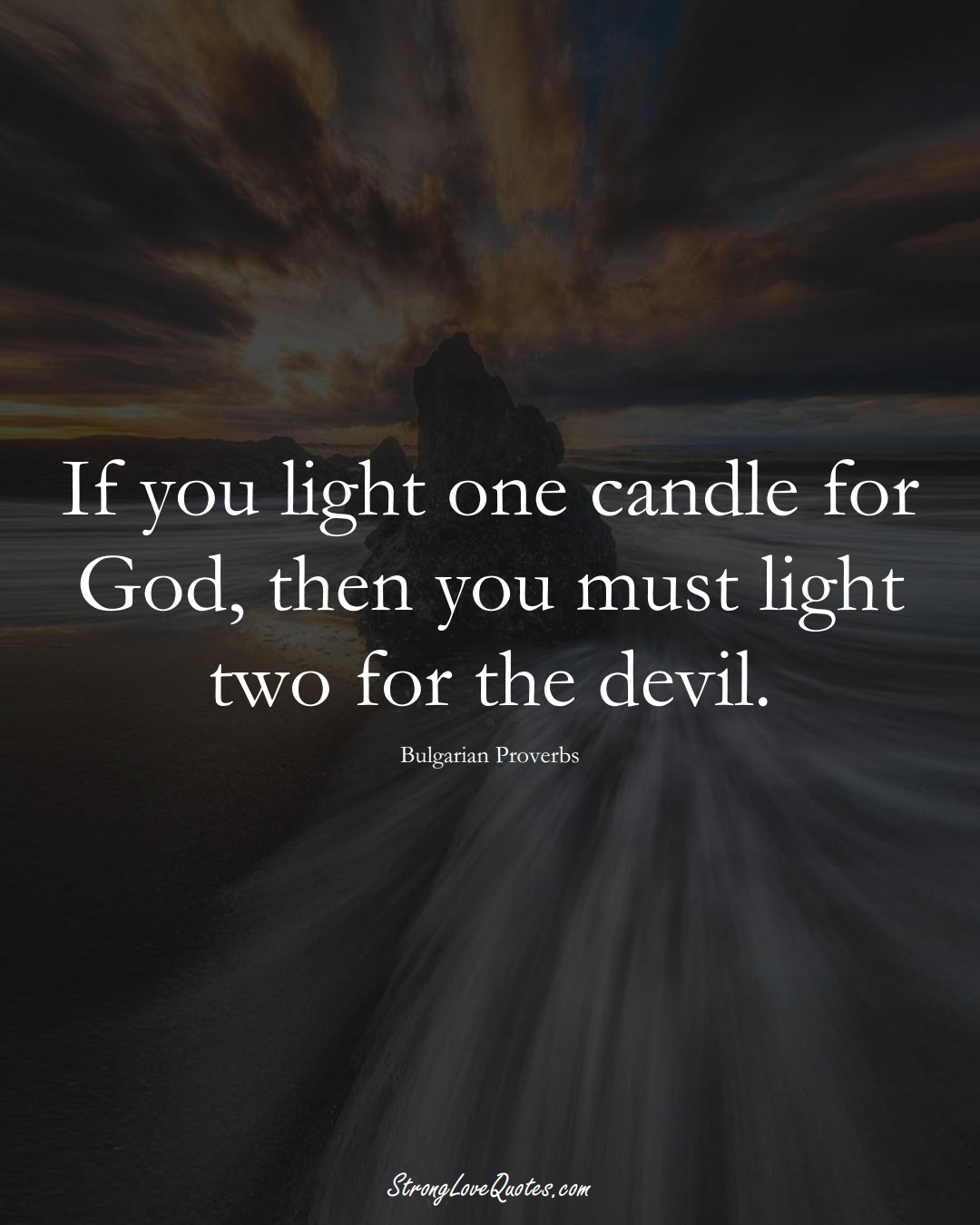 If you light one candle for God, then you must light two for the devil. (Bulgarian Sayings);  #EuropeanSayings