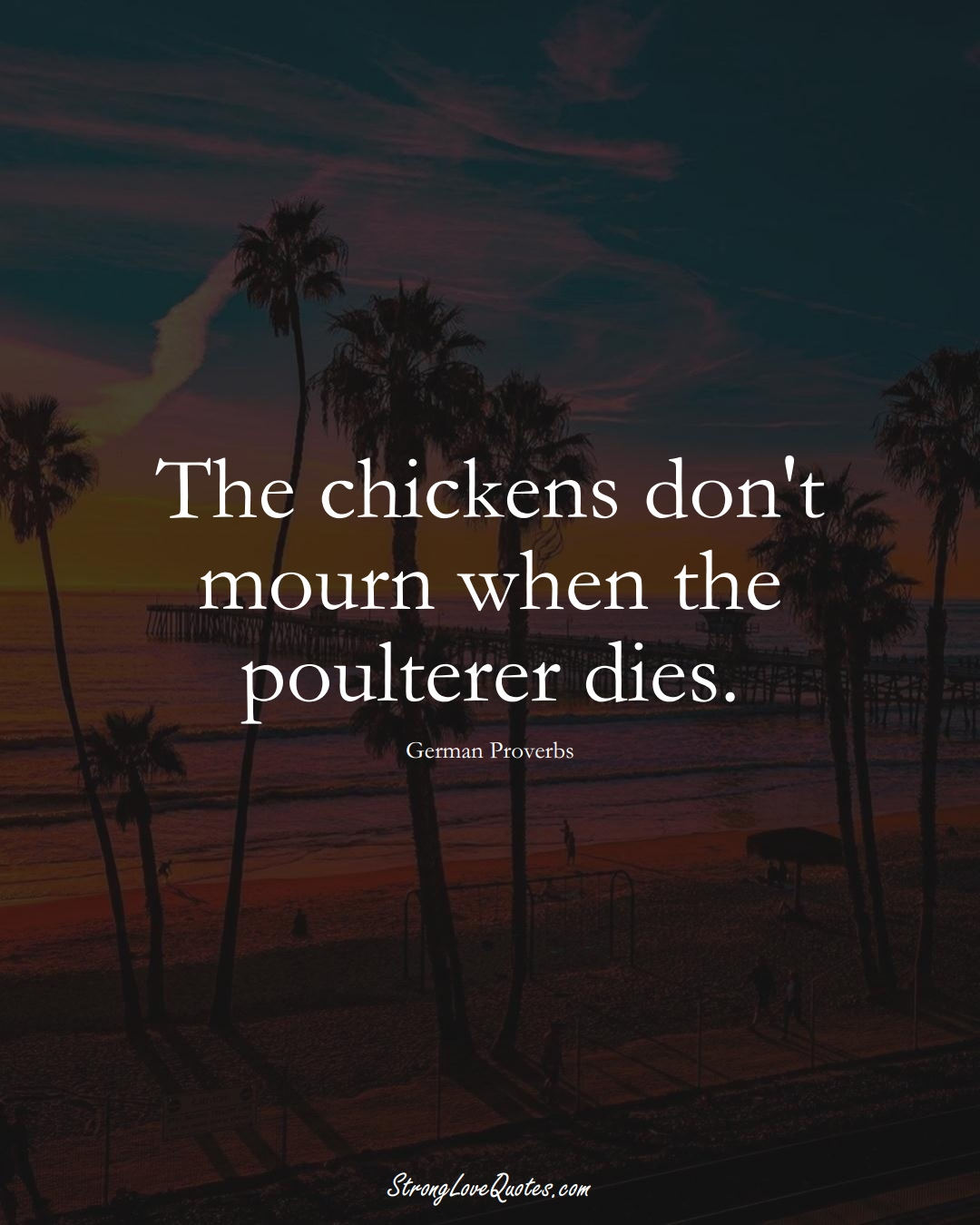 The chickens don't mourn when the poulterer dies. (German Sayings);  #EuropeanSayings