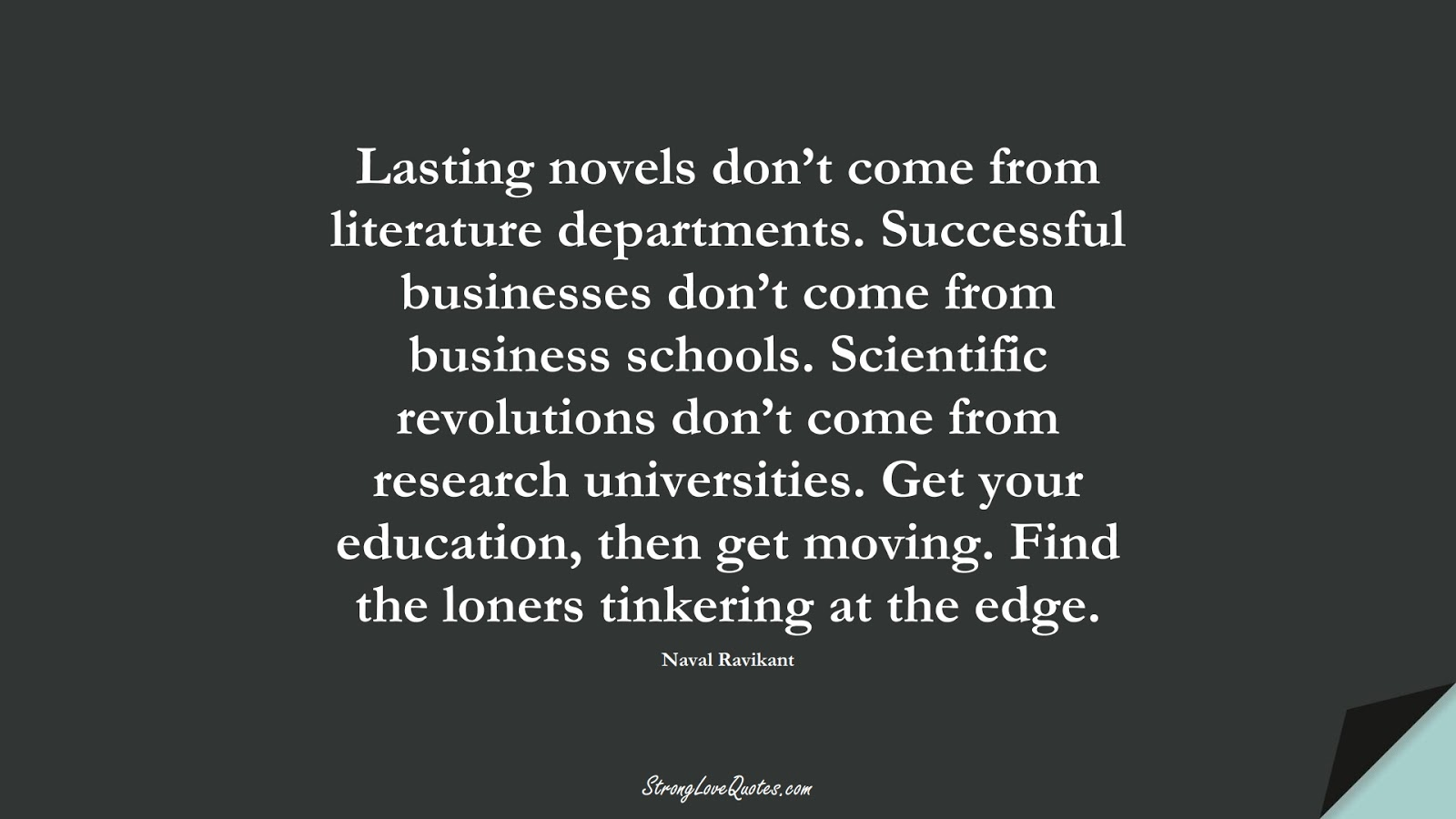 Lasting novels don't come from literature departments. Successful businesses don't come from business schools. Scientific revolutions don't come from research universities. Get your education, then get moving. Find the loners tinkering at the edge. (Naval Ravikant);  #EducationQuotes