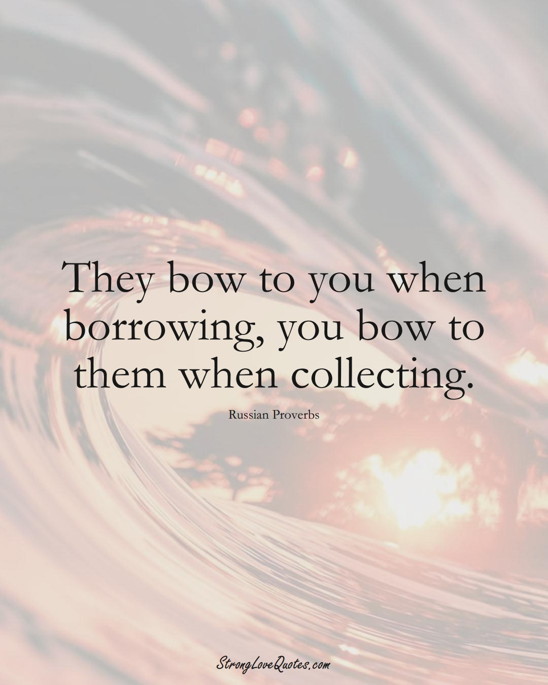 They bow to you when borrowing, you bow to them when collecting. (Russian Sayings);  #AsianSayings