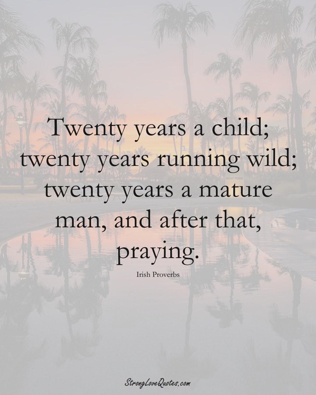 Twenty years a child; twenty years running wild; twenty years a mature man, and after that, praying. (Irish Sayings);  #EuropeanSayings
