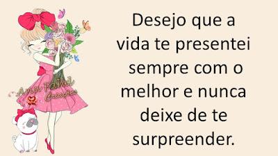 Desejo que a vida te presentei sempre com o melhor e nunca deixe de te surpreender.