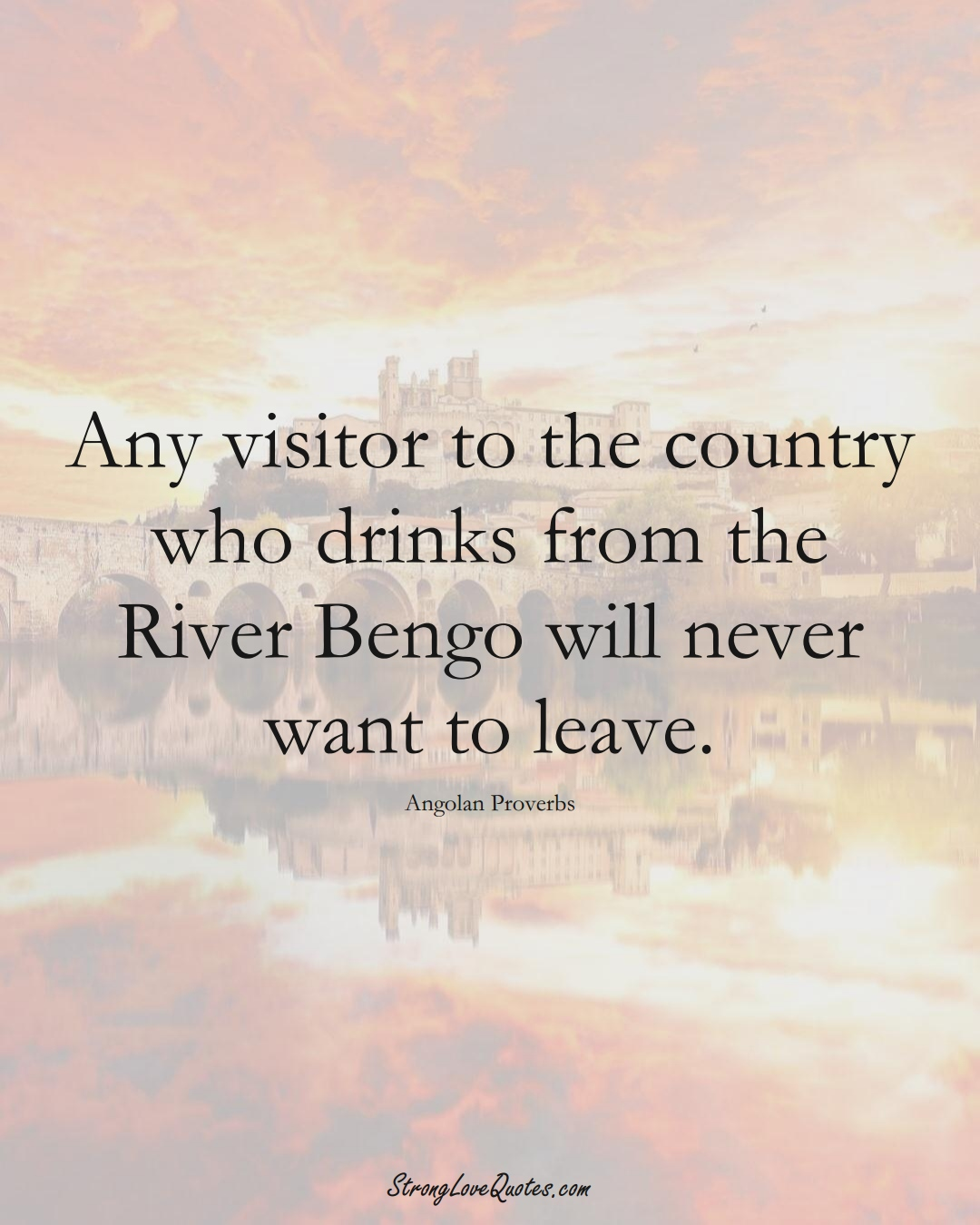 Any visitor to the country who drinks from the River Bengo will never want to leave. (Angolan Sayings);  #AfricanSayings