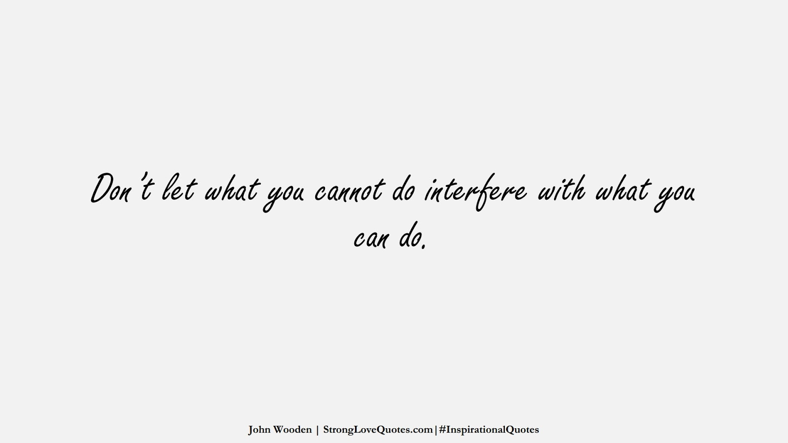 Don't let what you cannot do interfere with what you can do. (John Wooden);  #InspirationalQuotes