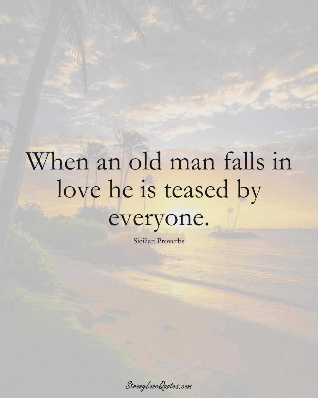 When an old man falls in love he is teased by everyone. (Sicilian Sayings);  #EuropeanSayings