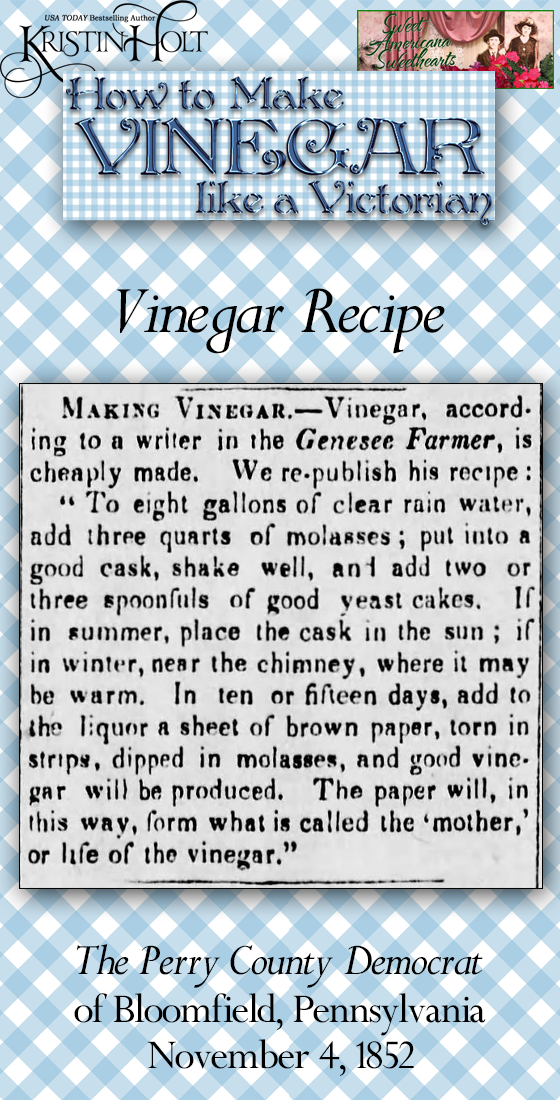 "Kristin Holt | Vinegar Recipe published in The Perry County Democrat newspaper of Bloomfield, PA on November 4, 1852. ""To eight gallons of clear rain water, add three quarts of molasses; put into a good cask, shake well, and add two or three spoonfuls of good yeast cakes. If in summer, place the cask in the sun; if in winter, near the chimney, wher eit may be warm. In ten or fifteen days, add to the liquor a sheet of brown paper, torn into strips, dipped in molasses, and good vinegar will be produced. The paper will, in this way, form what is called the 'mother,' or life of the vinegar."""
