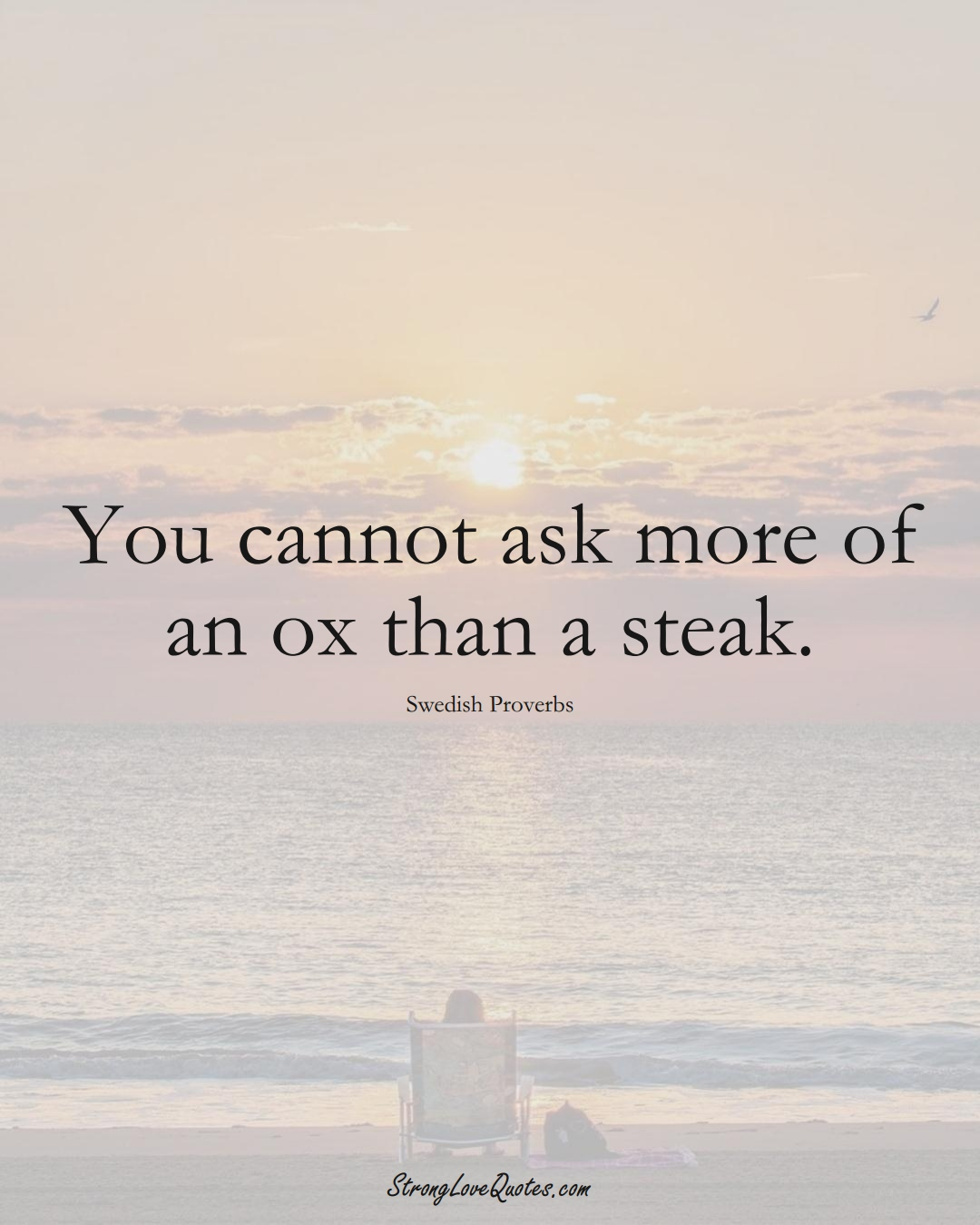 You cannot ask more of an ox than a steak. (Swedish Sayings);  #EuropeanSayings