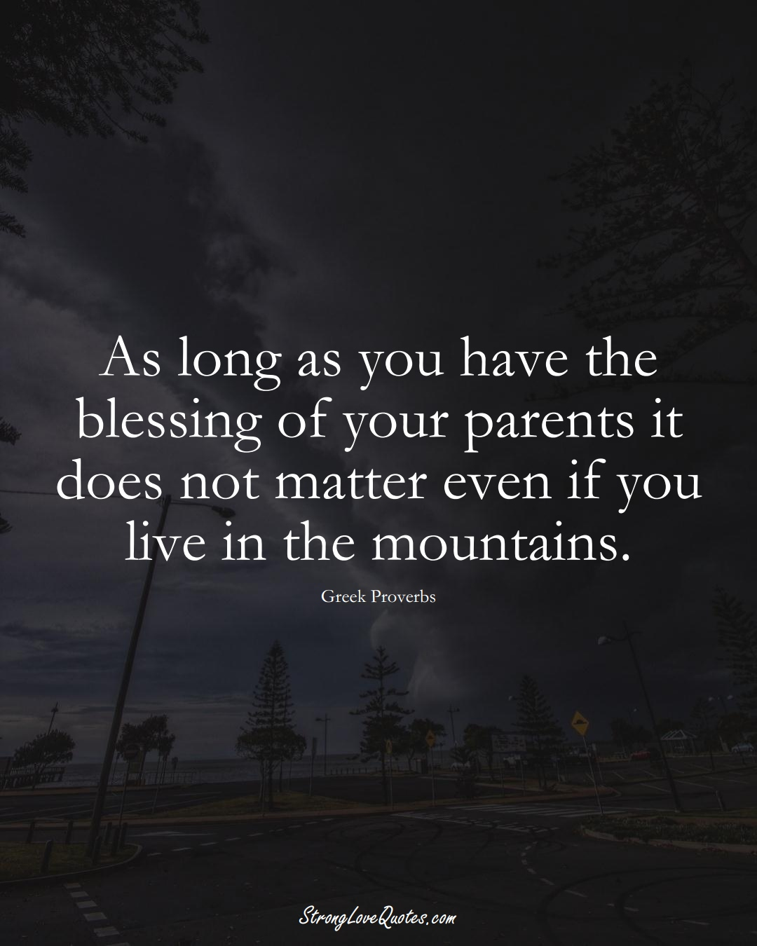 As long as you have the blessing of your parents it does not matter even if you live in the mountains. (Greek Sayings);  #EuropeanSayings